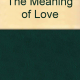 THE MEANING OF LOVE